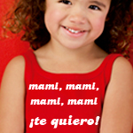 Mami, mami, mami, mami ¡te quiero!